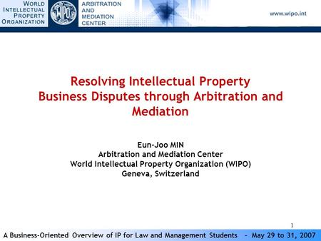 A Business-Oriented Overview of IP for Law and Management Students - May 29 to 31, 2007 1 Resolving Intellectual Property Business Disputes through Arbitration.