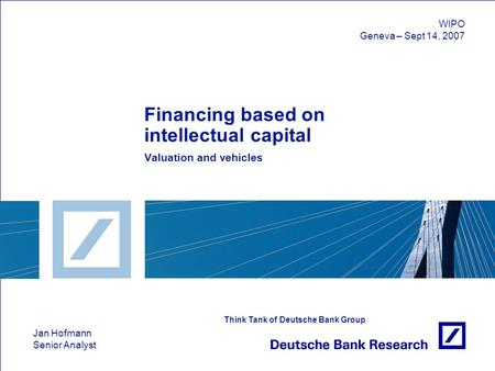Jan Hofmann Senior Analyst Think Tank of Deutsche Bank Group Financing based on intellectual capital Valuation and vehicles WIPO Geneva – Sept 14, 2007.