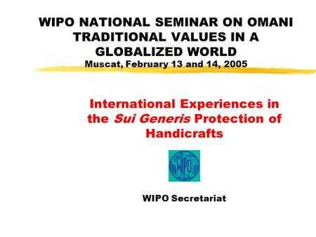 WIPO NATIONAL SEMINAR ON OMANI TRADITIONAL VALUES IN A GLOBALIZED WORLD Muscat, February 13 and 14, 2005 International Experiences in the Sui Generis Protection.