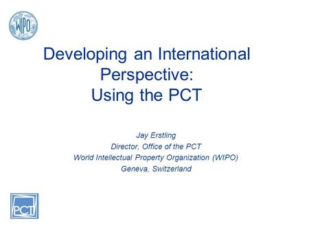 Developing an International Perspective: Using the PCT Jay Erstling Director, Office of the PCT World Intellectual Property Organization (WIPO) Geneva,
