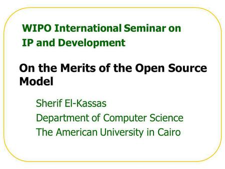 On the Merits of the Open Source Model Sherif El-Kassas Department of Computer Science The American University in Cairo WIPO International Seminar on IP.