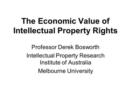 The Economic Value of Intellectual Property Rights Professor Derek Bosworth Intellectual Property Research Institute of Australia Melbourne University.