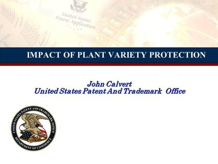 IMPACT OF PLANT VARIETY PROTECTION John Calvert United States Patent And Trademark Office.