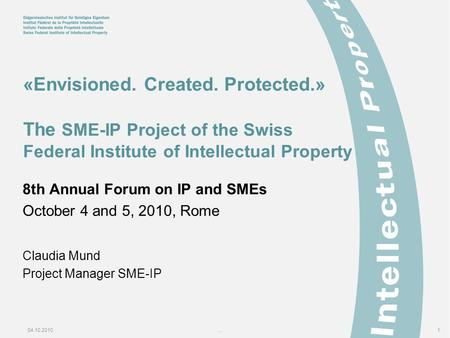 04.10.2010...1 «Envisioned. Created. Protected.» The SME-IP Project of the Swiss Federal Institute of Intellectual Property 8th Annual Forum on IP and.