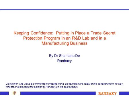 Keeping Confidence: Putting in Place a Trade Secret Protection Program in an R&D Lab and in a Manufacturing Business By Dr Shantanu De Ranbaxy Disclaimer: