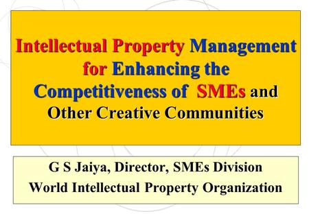 Intellectual Property Management for Enhancing the Competitiveness of SMEs and Other Creative Communities G S Jaiya, Director, SMEs Division World Intellectual.
