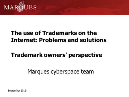 The use of Trademarks on the Internet: Problems and solutions Trademark owners perspective Marques cyberspace team September 2012.