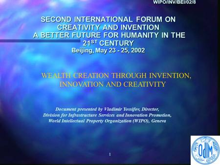1 WIPO/INV/BEI/02/8 SECOND INTERNATIONAL FORUM ON CREATIVITY AND INVENTION A BETTER FUTURE FOR HUMANITY IN THE 21 ST CENTURY Beijing, May 23 - 25, 2002.