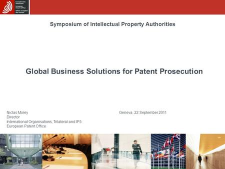 Global Business Solutions for Patent Prosecution Niclas Morey Geneva, 22 September 2011 Director International Organisations, Trilateral and IP5 European.