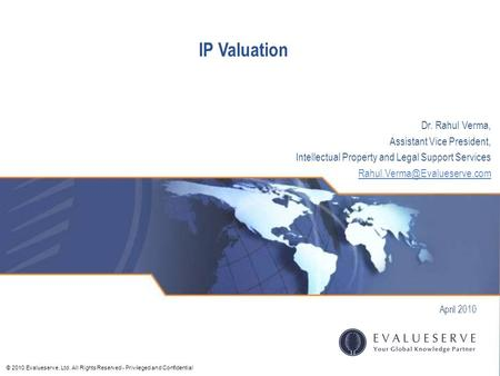 © 2010 Evalueserve, Ltd. All Rights Reserved - Privileged and Confidential IP Valuation April 2010 Dr. Rahul Verma, Assistant Vice President, Intellectual.
