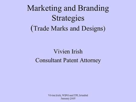 Vivien Irish, WIPO and TPI, Istanbul January 2005 Marketing and Branding Strategies ( Trade Marks and Designs) Vivien Irish Consultant Patent Attorney.