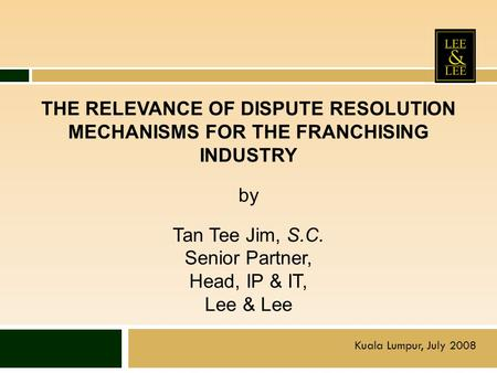 THE RELEVANCE OF DISPUTE RESOLUTION MECHANISMS FOR THE FRANCHISING INDUSTRY by Tan Tee Jim, S.C. Senior Partner, Head, IP & IT, Lee & Lee Kuala Lumpur,