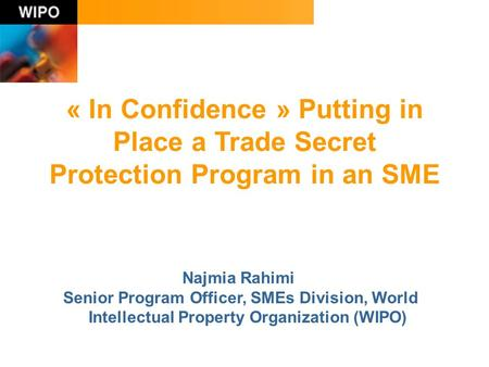 « In Confidence » Putting in Place a Trade Secret Protection Program in an SME Najmia Rahimi Senior Program Officer, SMEs Division, World Intellectual.