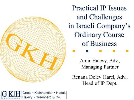 Halevy Greenberg & Co. L A W O F F I C E S Gross Kleinhendler Hodak Practical IP Issues and Challenges in Israeli Companys Ordinary Course of Business.