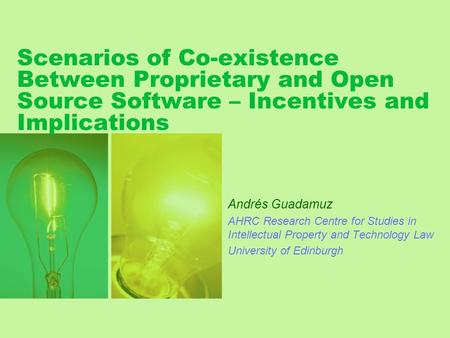 Scenarios of Co-existence Between Proprietary and Open Source Software – Incentives and Implications Andrés Guadamuz AHRC Research Centre for Studies in.