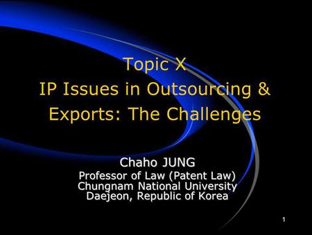 1 Topic X IP Issues in Outsourcing & Exports: The Challenges Chaho JUNG Professor of Law (Patent Law) Chungnam National University Daejeon, Republic of.