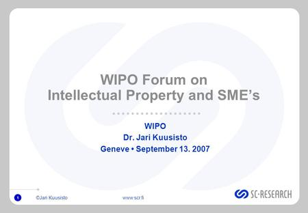 ©Jari Kuusisto www.scr.fi 1 WIPO Forum on Intellectual Property and SMEs WIPO Dr. Jari Kuusisto Geneve September 13. 2007.