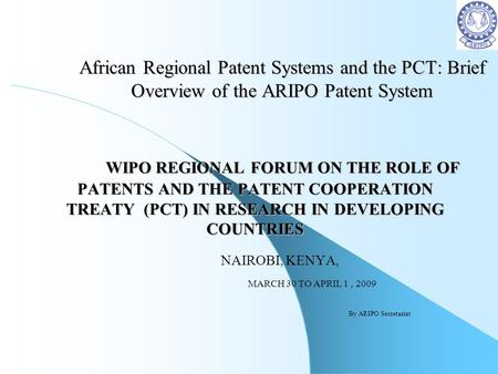 African Regional Patent Systems and the PCT: Brief Overview of the ARIPO Patent System WIPO REGIONAL FORUM ON THE ROLE OF PATENTS AND THE PATENT COOPERATION.