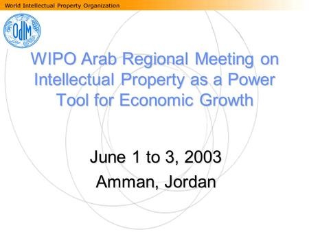 WIPO Arab Regional Meeting on Intellectual Property as a Power Tool for Economic Growth June 1 to 3, 2003 Amman, Jordan.