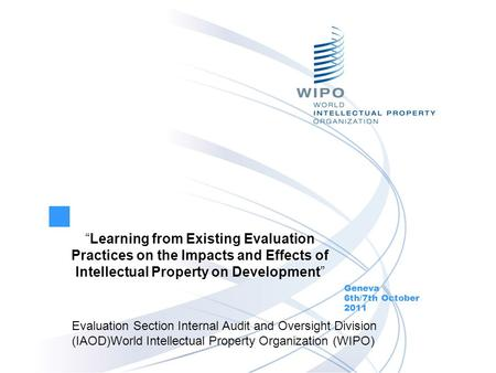 Learning from Existing Evaluation Practices on the Impacts and Effects of Intellectual Property on Development Geneva 6th/7th October 2011 Evaluation Section.