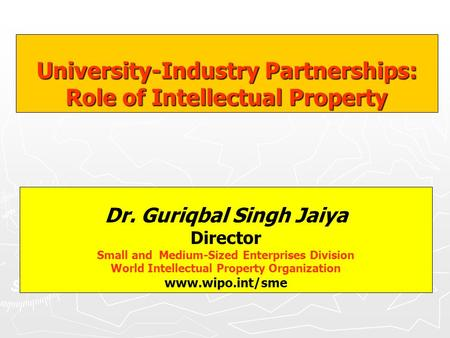 Dr. Guriqbal Singh Jaiya Director Small and Medium-Sized Enterprises Division World Intellectual Property Organization www.wipo.int/sme University-Industry.