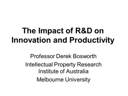 The Impact of R&D on Innovation and Productivity Professor Derek Bosworth Intellectual Property Research Institute of Australia Melbourne University.