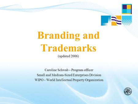Branding and Trademarks (updated 2006) Caroline Schwab - Program officer Small and Medium-Sized Enterprises Division WIPO - World Intellectual Property.