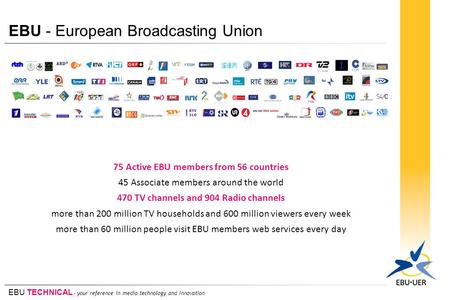 EBU TECHNICAL - your reference in media technology and innovation EBU - European Broadcasting Union 75 Active EBU members from 56 countries 45 Associate.