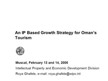 An IP Based Growth Strategy for Omans Tourism Muscat, February 13 and 14, 2005 Intellectual Property and Economic Development Division Roya Ghafele, e-mail: