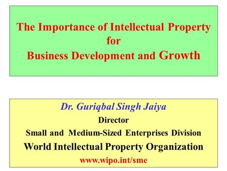 The Importance of Intellectual Property for Business Development and Growth Dr. Guriqbal Singh Jaiya Director Small and Medium-Sized Enterprises Division.