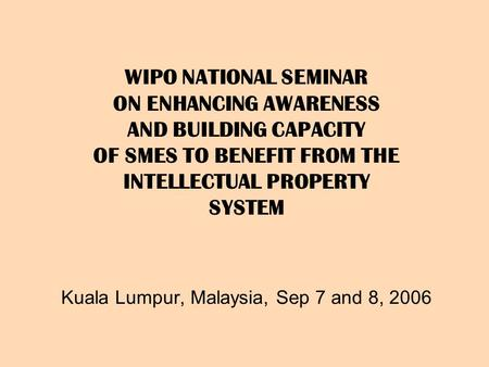 WIPO NATIONAL SEMINAR ON ENHANCING AWARENESS AND BUILDING CAPACITY OF SMES TO BENEFIT FROM THE INTELLECTUAL PROPERTY SYSTEM Kuala Lumpur, Malaysia, Sep.