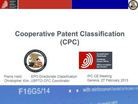 1 Cooperative Patent Classification (CPC) IPC CE Meeting Geneva, 27 February 2013 Pierre Held, EPO Directorate Classification Christopher Kim, USPTO CPC.