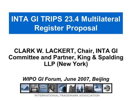 INTERNATIONAL TRADEMARK ASSOCIATION INTA GI TRIPS 23.4 Multilateral Register Proposal CLARK W. LACKERT, Chair, INTA GI Committee and Partner, King & Spalding.