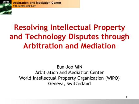 1 Resolving Intellectual Property and Technology Disputes through Arbitration and Mediation Eun-Joo MIN Arbitration and Mediation Center World Intellectual.
