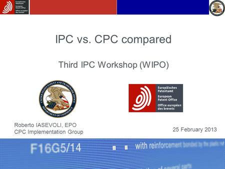 IPC vs. CPC compared Third IPC Workshop (WIPO) Roberto IASEVOLI, EPO CPC Implementation Group 25 February 2013.