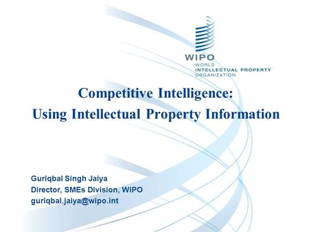 Competitive Intelligence: Using Intellectual Property Information Guriqbal Singh Jaiya Director, SMEs Division, WIPO