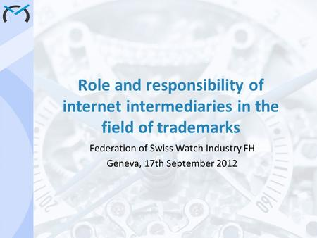 Role and responsibility of internet intermediaries in the field of trademarks Federation of Swiss Watch Industry FH Geneva, 17th September 2012.