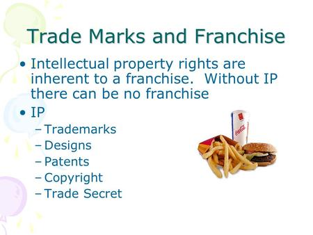 Trade Marks and Franchise Intellectual property rights are inherent to a franchise. Without IP there can be no franchise IP –Trademarks –Designs –Patents.
