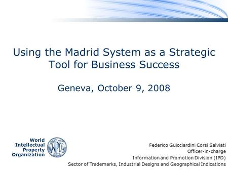 World Intellectual Property Organization Using the Madrid System as a Strategic Tool for Business Success Geneva, October 9, 2008 Federico Guicciardini.