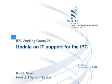 IPC Working Group 28- Update on IT support for the IPC Geneva November 1, 2012 Patrick Fiévet Head of IT Systems Section.