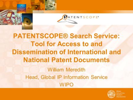 PATENTSCOPE® Search Service: Tool for Access to and Dissemination of International and National Patent Documents William Meredith Head, Global IP Information.