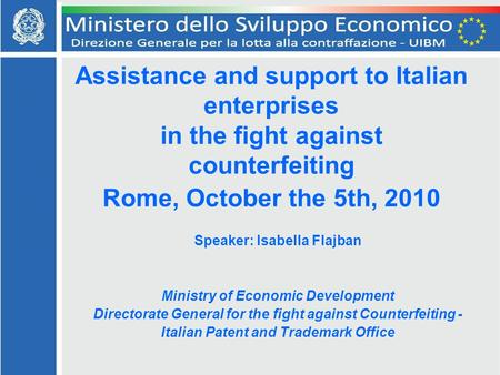 Assistance and support to Italian enterprises in the fight against counterfeiting Rome, October the 5th, 2010 Speaker: Isabella Flajban Ministry of Economic.