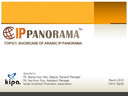 TOPIC1. SHOWCASE OF ARABIC IP PANORAMA March 2010 Cairo, Egypt Speakers : Mr. Jeong-moo Han, Deputy General Manager Mr. Joo-hyun Ryu, Assistant Manager.