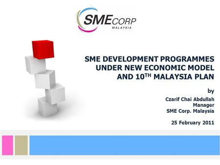 SME DEVELOPMENT PROGRAMMES UNDER NEW ECONOMIC MODEL AND 10 TH MALAYSIA PLAN by Czarif Chai Abdullah Manager SME Corp. Malaysia 25 February 2011.