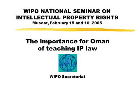WIPO NATIONAL SEMINAR ON INTELLECTUAL PROPERTY RIGHTS Muscat, February 15 and 16, 2005 The importance for Oman of teaching IP law WIPO Secretariat.