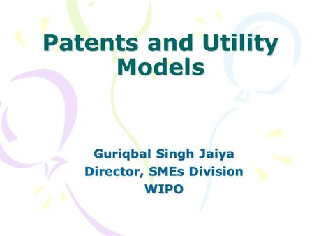 Patents and Utility Models Guriqbal Singh Jaiya Director, SMEs Division WIPO.