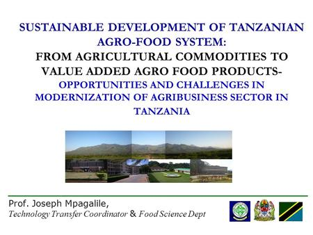 1 SUSTAINABLE DEVELOPMENT OF TANZANIAN AGRO-FOOD SYSTEM: FROM AGRICULTURAL COMMODITIES TO VALUE ADDED AGRO FOOD PRODUCTS- OPPORTUNITIES AND CHALLENGES.