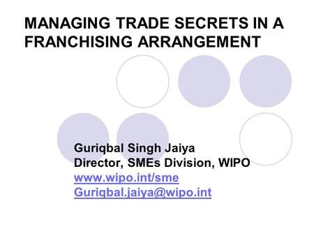 MANAGING TRADE SECRETS IN A FRANCHISING ARRANGEMENT Guriqbal Singh Jaiya Director, SMEs Division, WIPO