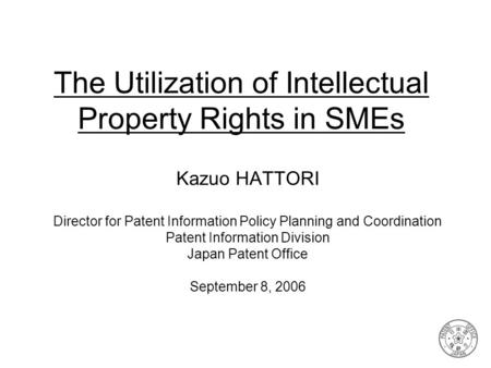 The Utilization of Intellectual Property Rights in SMEs Kazuo HATTORI Director for Patent Information Policy Planning and Coordination Patent Information.