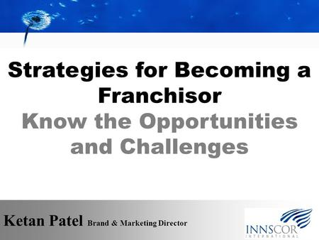 Strategies for Becoming a Franchisor Know the Opportunities and Challenges Ketan Patel Brand & Marketing Director.